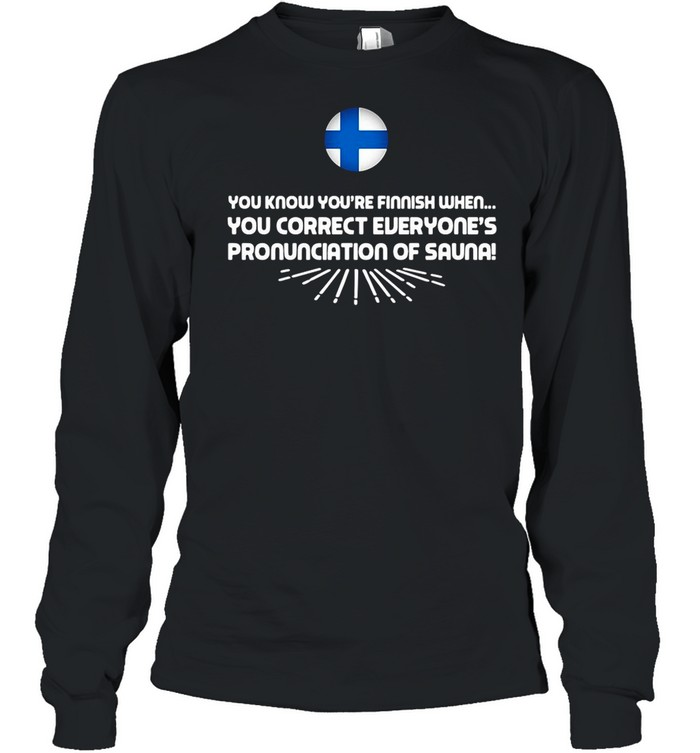 you know youre finnish when you correct everyones pronunciation of sauna shirt long sleeved t shirt