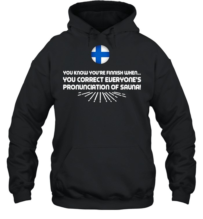 you know youre finnish when you correct everyones pronunciation of sauna shirt unisex hoodie