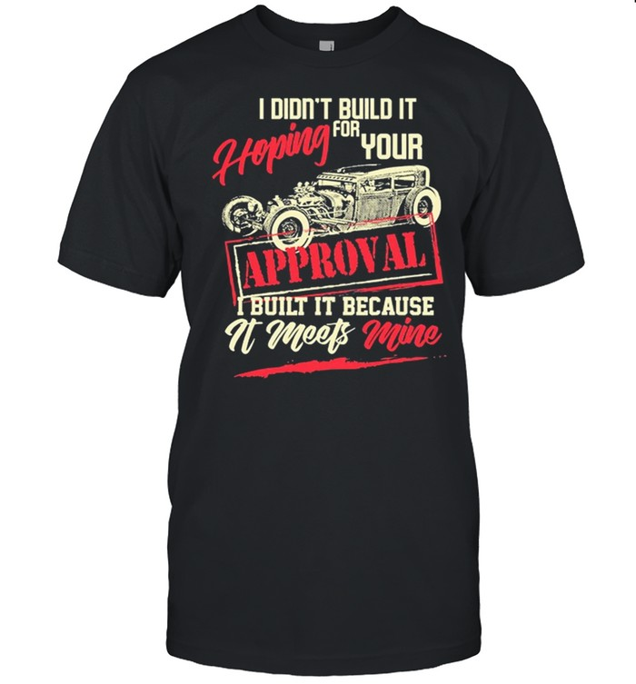 I Didnt Build It Hoping For Your Approval I Built It Because It Meets Mine shirt Classic Men's T-shirt