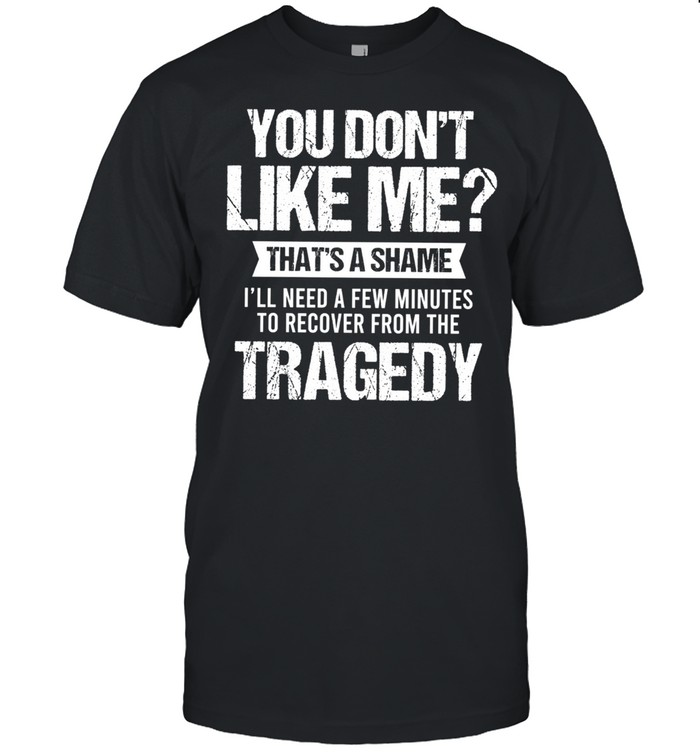You Dont Like Me Thats A Shame Ill Need A Few Minutes To Recover From The Tragedy shirt Classic Men's T-shirt