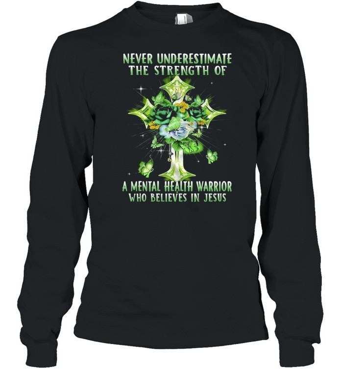 Never Underestimate The Strength Of A Mental Health Warrior Who Believes In Jesus T-shirt Long Sleeved T-shirt