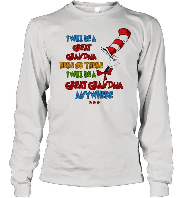 i will be a great grandma here or there i will be a great grandma anywhere dr seuss shirt long sleeved t shirt