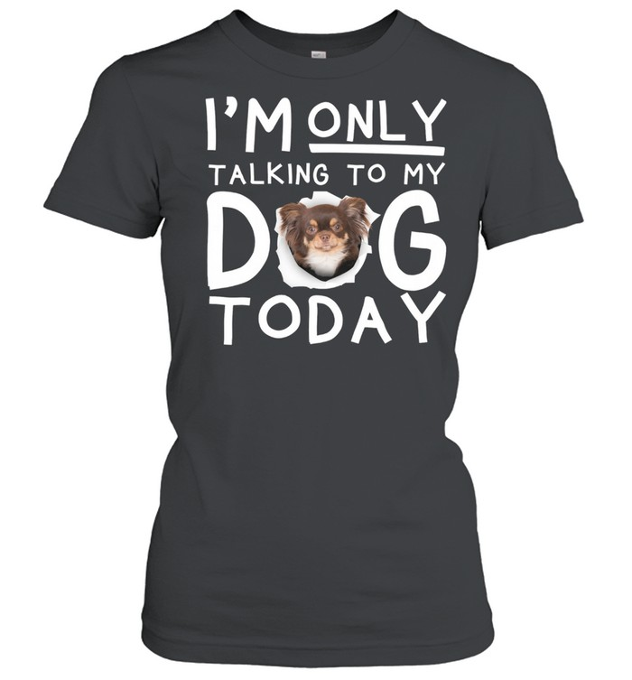 Chihuahua Im Only Talking To My Dog Today shirt Classic Women's T-shirt