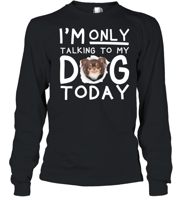 Chihuahua Im Only Talking To My Dog Today shirt Long Sleeved T-shirt
