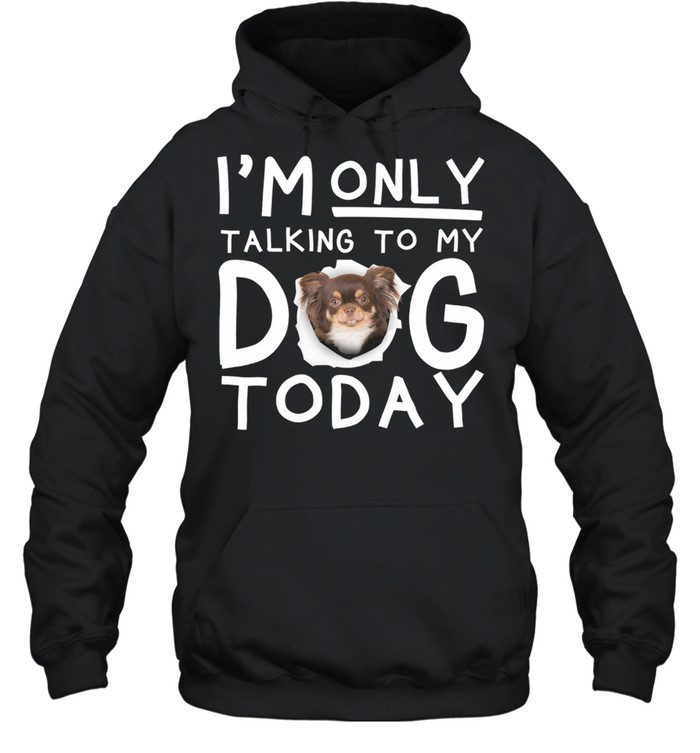 Chihuahua Im Only Talking To My Dog Today shirt Unisex Hoodie
