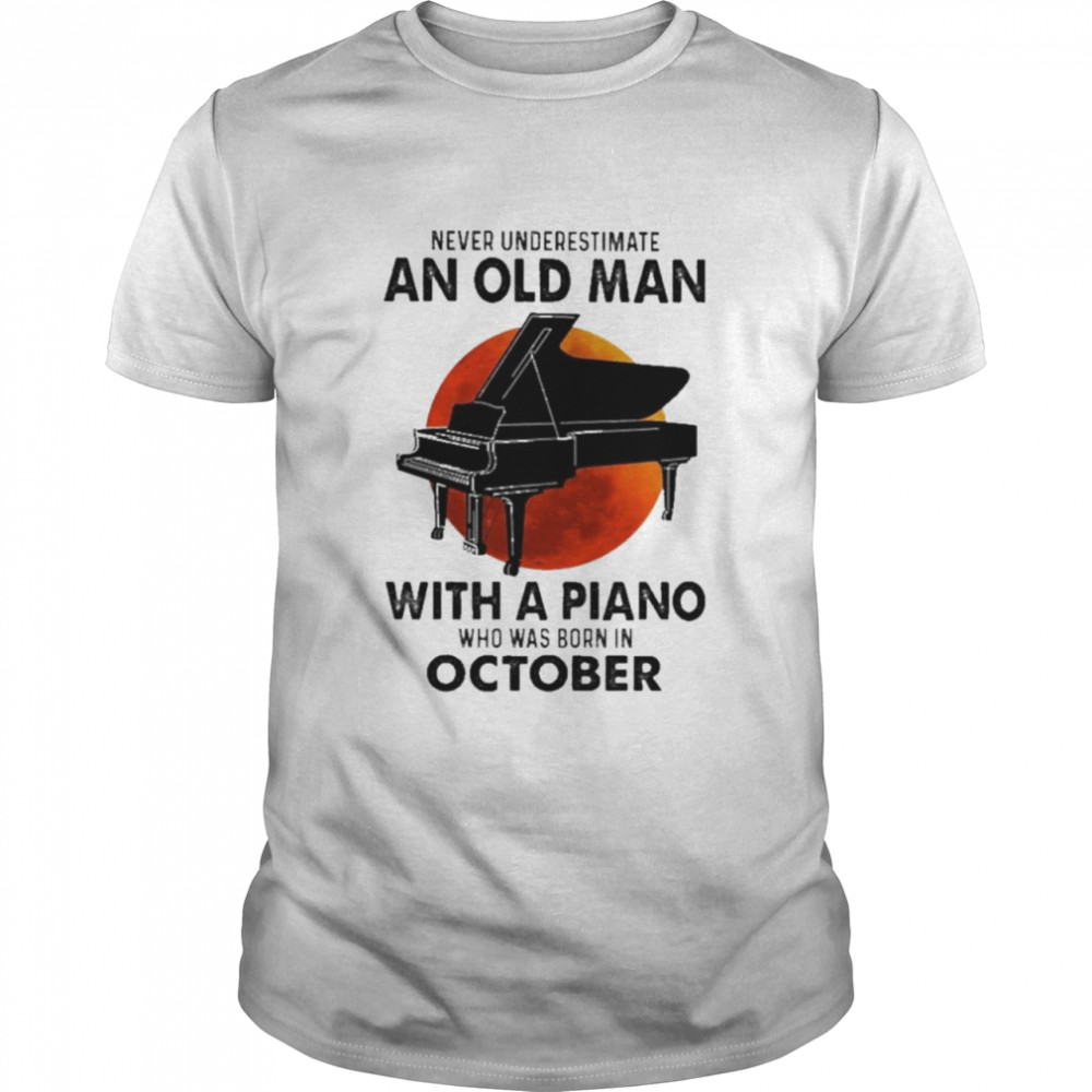 2021 Never Underestimate An Old Man With A Piano Who Was Born In October  Classic Men's T-shirt