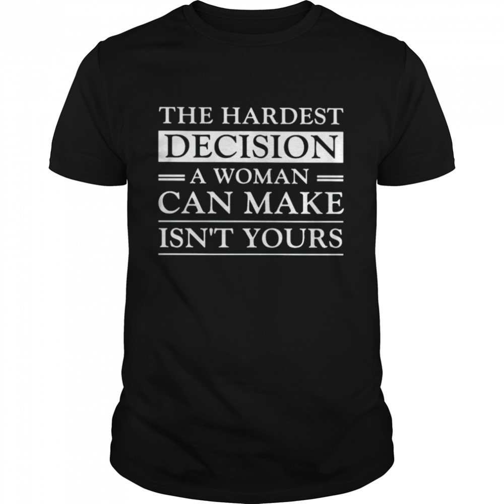 Hardest decision a woman can make is not yours shirt Classic Men's T-shirt