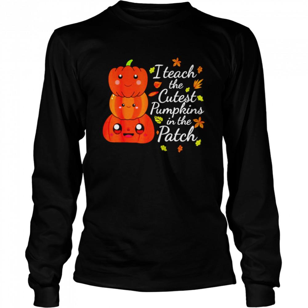 I teach the cutest pumpkins in the patch teacher fall season shirt Long Sleeved T-shirt
