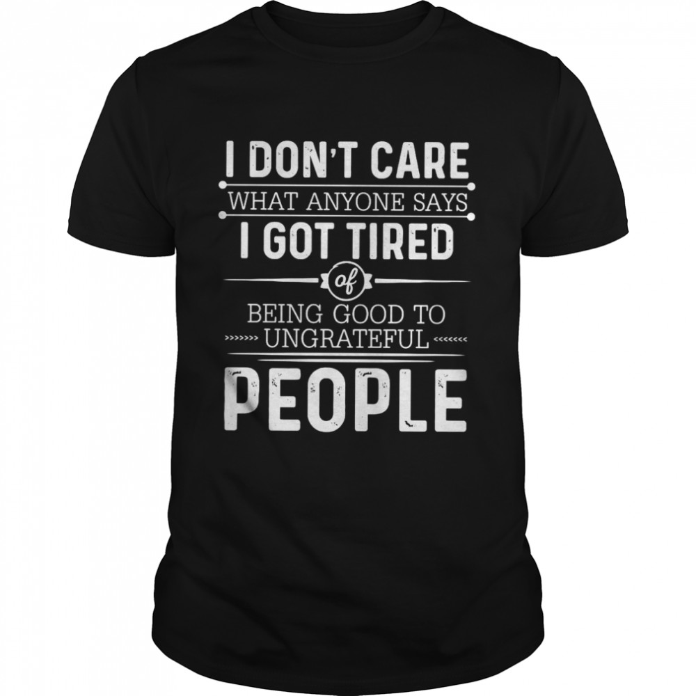 I Don't Care What Anyone Says I Got Tired Of Being Good To Ungrateful People T-shirt Classic Men's T-shirt