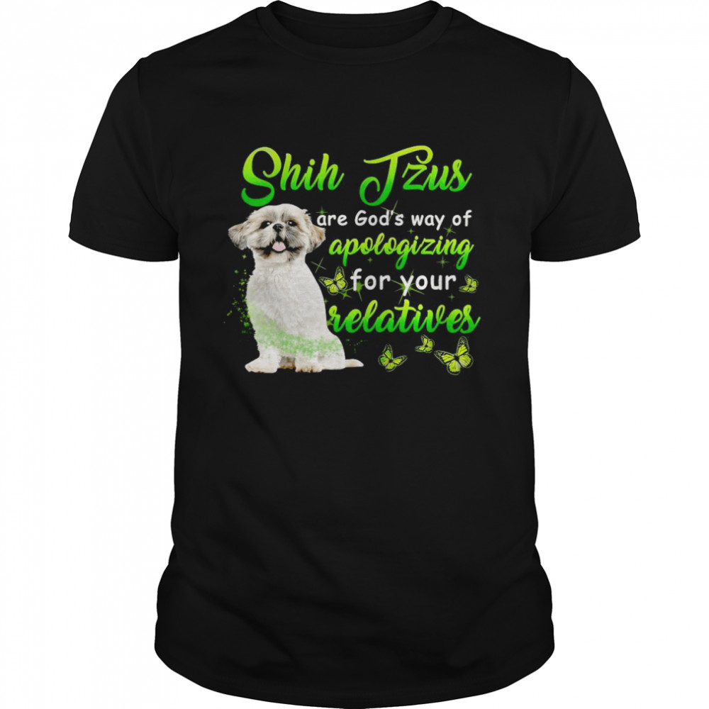 Shih Tzus Are God's Way Of Apologizing For Your Relatives T-shirt Classic Men's T-shirt